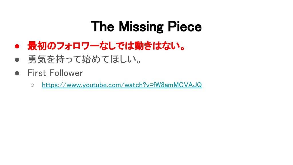 The Missing Piece ● 最初のフォロワーなしでは動きはない。 ● 勇気を持...