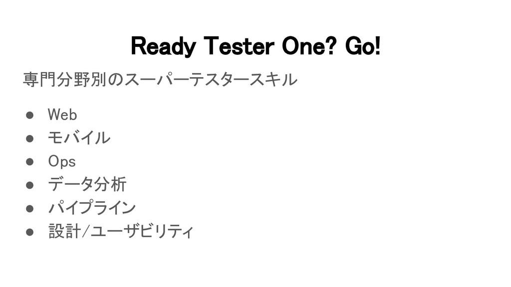 Ready Tester One? Go! 専門分野別のスーパーテスタースキル ● Web...