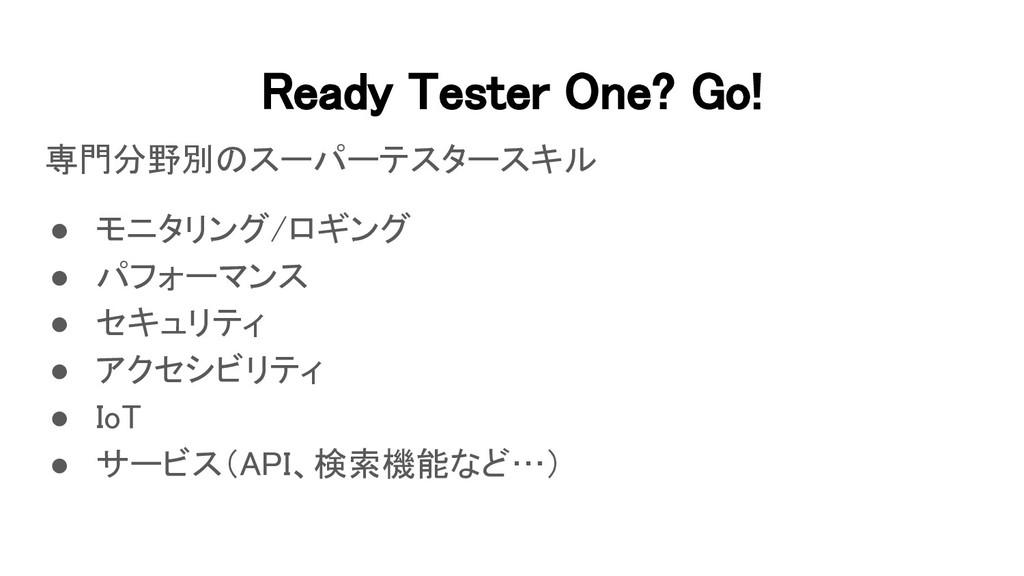 Ready Tester One? Go! 専門分野別のスーパーテスタースキル ● モニタ...