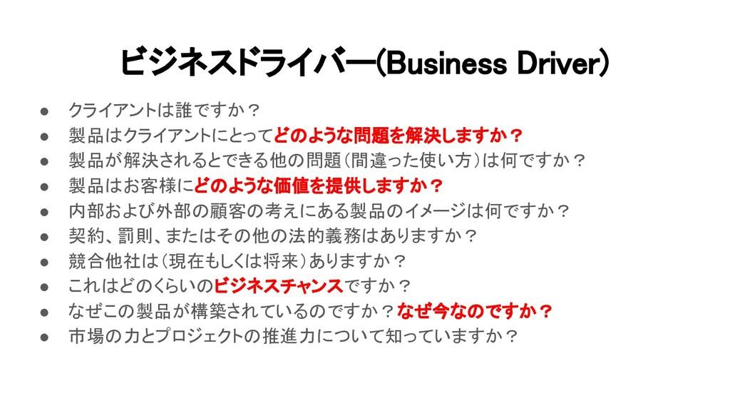 ビジネスドライバー(Business Driver) ● クライアントは誰ですか? ● 製品...