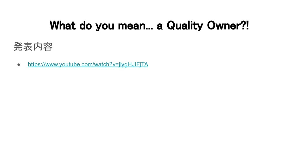 What do you mean... a Quality Owner?! 発表内容 ● ...