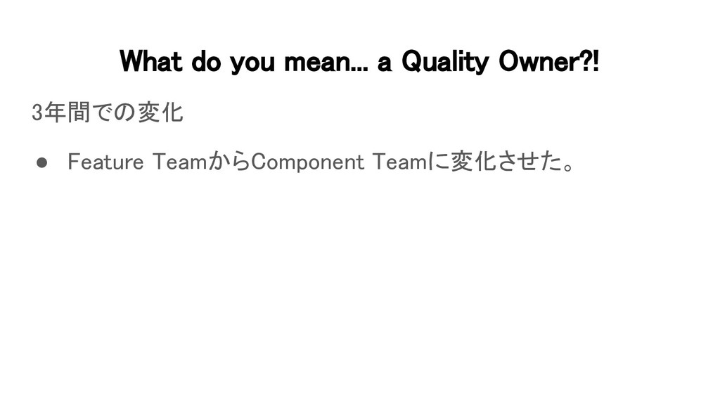 What do you mean... a Quality Owner?! 3年間での変化...