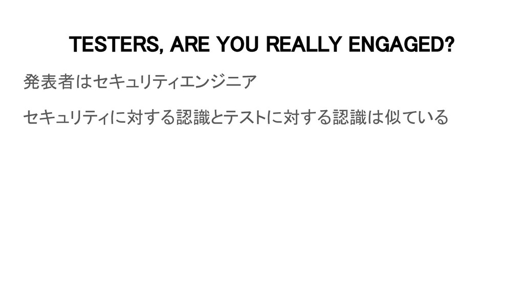 TESTERS, ARE YOU REALLY ENGAGED? 発表者はセキュリティエンジ...
