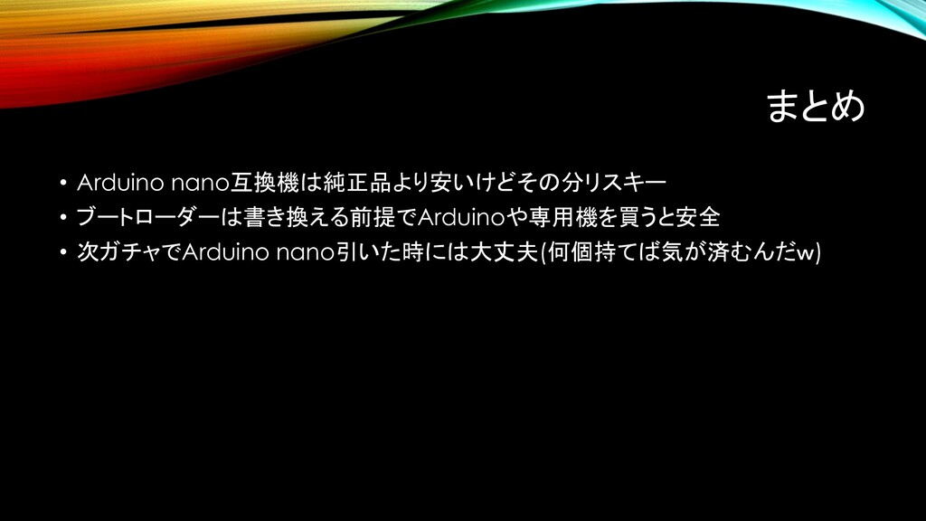 まとめ • Arduino nano互換機は純正品より安いけどその分リスキー • ブートローダ...