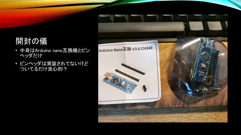開封の儀 • 中身はArduino nano互換機とピン ヘッダだけ • ピンヘッダは実装され...