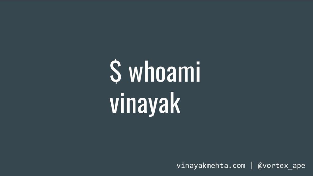 $ whoami vinayak vinayakmehta.com | @vortex_ape