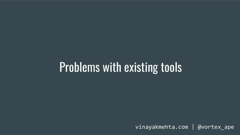 Problems with existing tools vinayakmehta.com |...