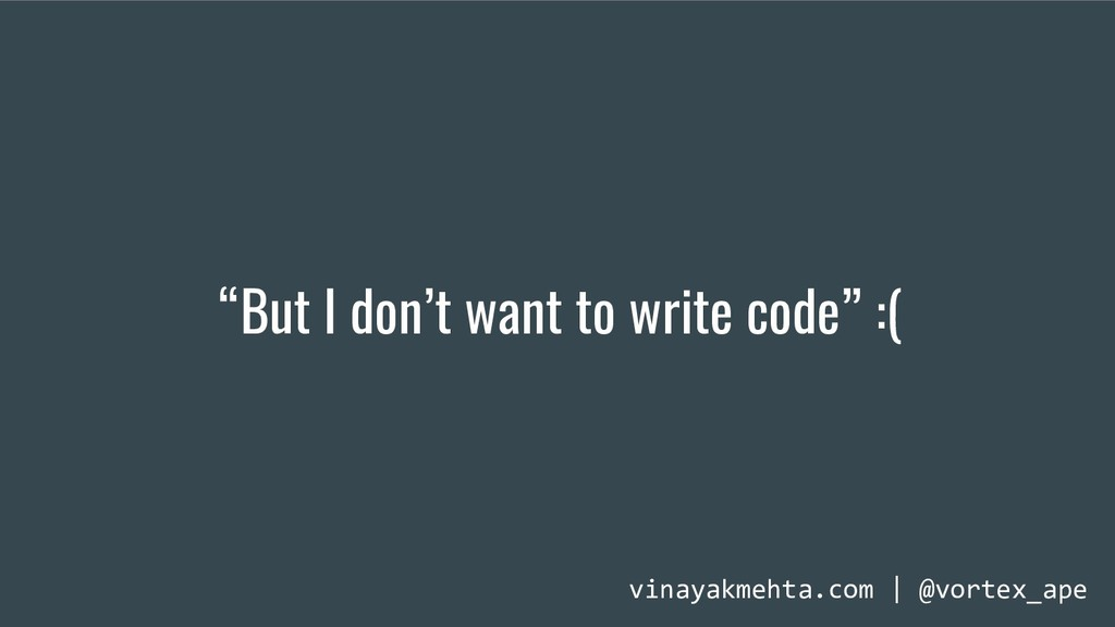 """But I don't want to write code"" :( vinayakmeht..."