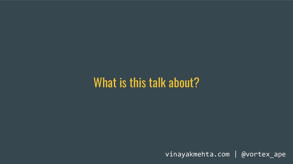 What is this talk about? vinayakmehta.com | @vo...