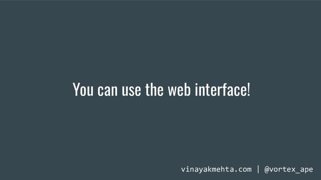 You can use the web interface! vinayakmehta.com...