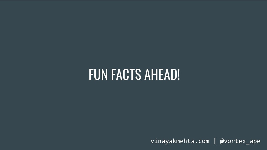 FUN FACTS AHEAD! vinayakmehta.com | @vortex_ape