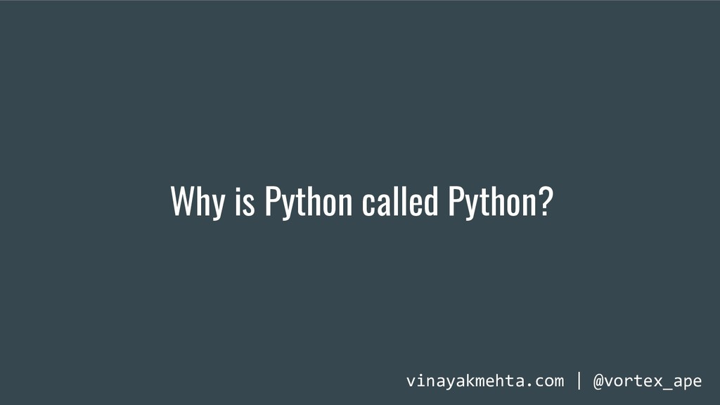 Why is Python called Python? vinayakmehta.com |...