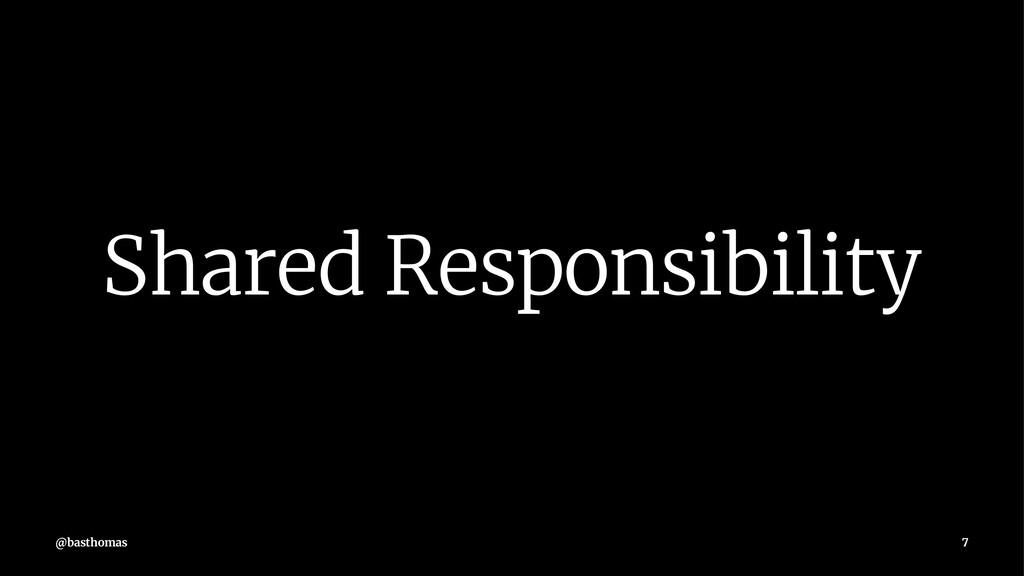 Shared Responsibility @basthomas 7