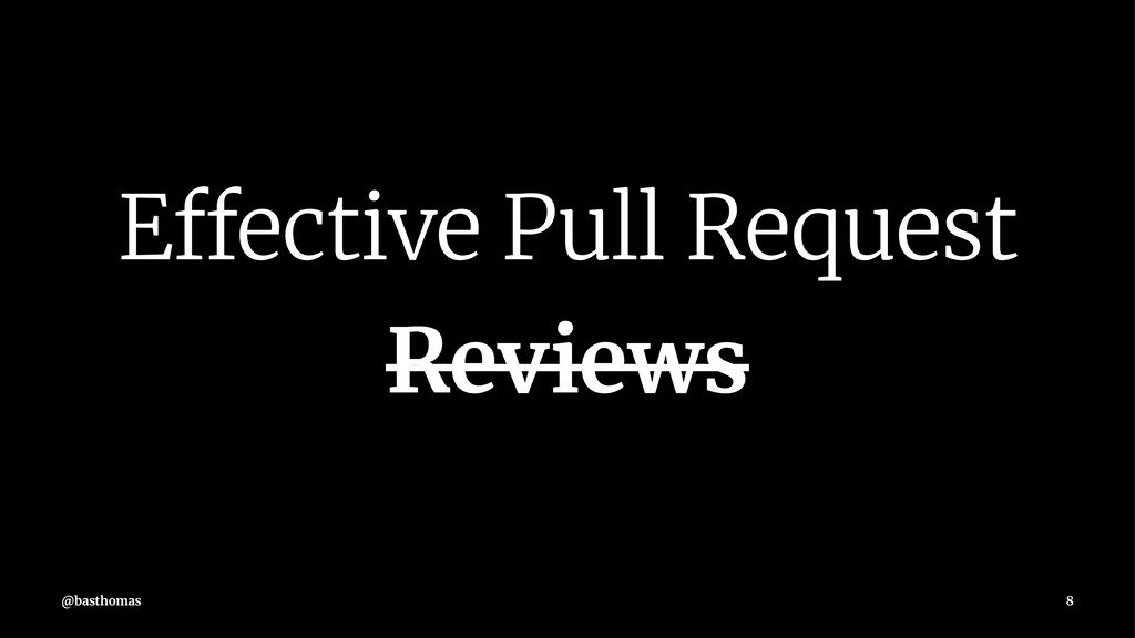 Effective Pull Request Reviews @basthomas 8