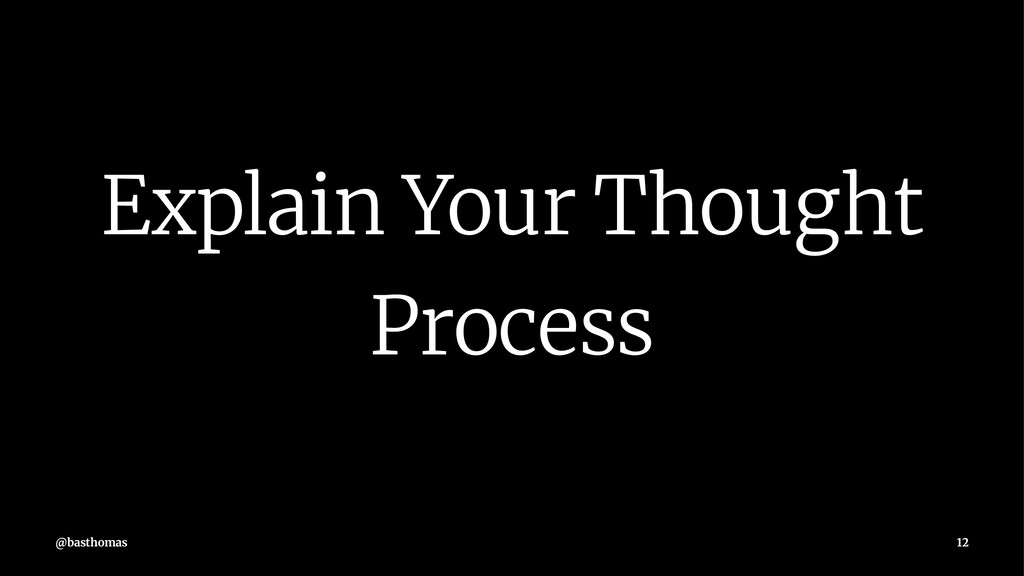 Explain Your Thought Process @basthomas 12