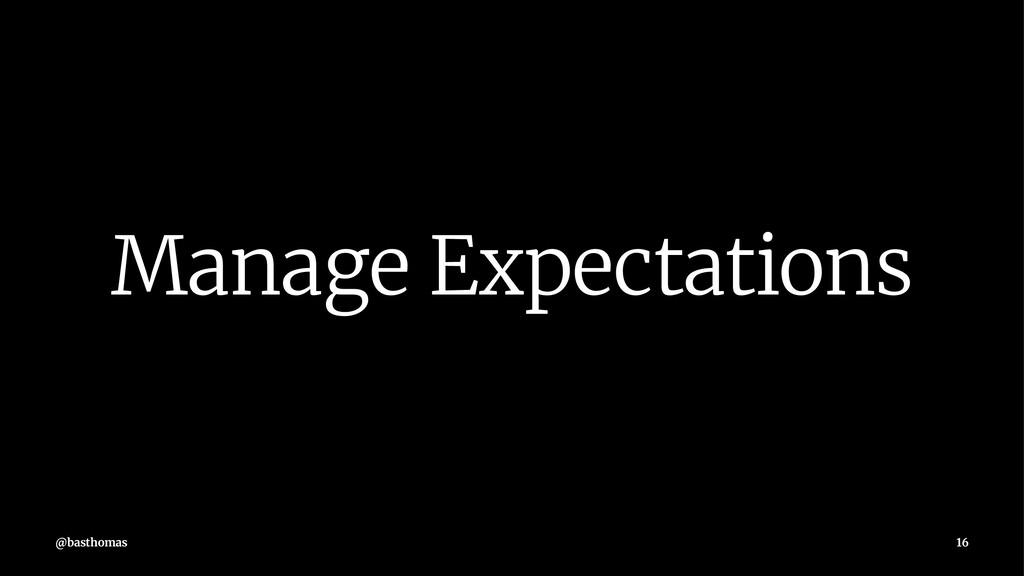 Manage Expectations @basthomas 16
