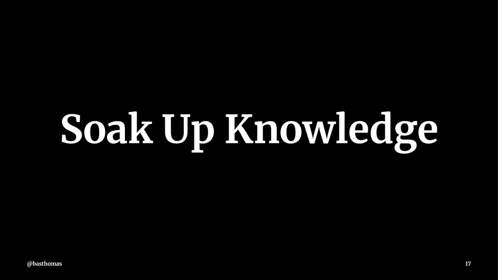 Soak Up Knowledge @basthomas 17