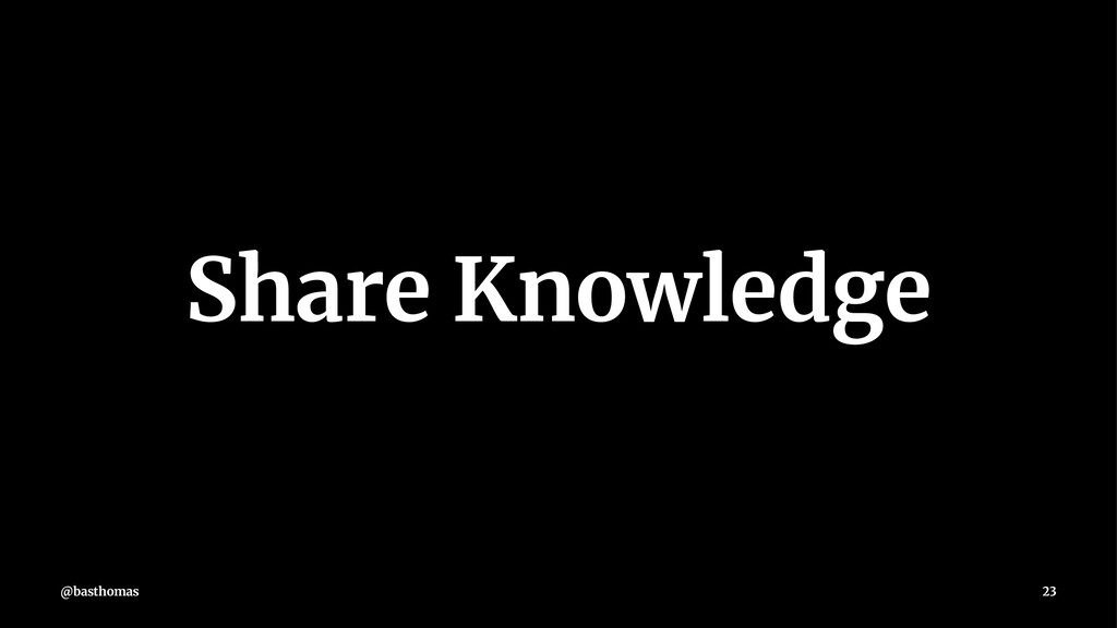 Share Knowledge @basthomas 23