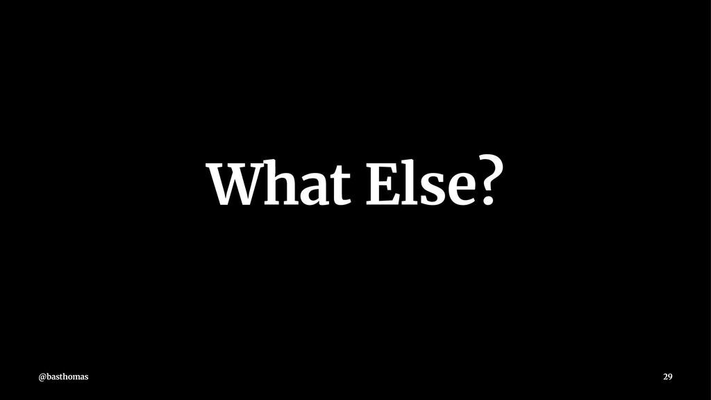 What Else? @basthomas 29