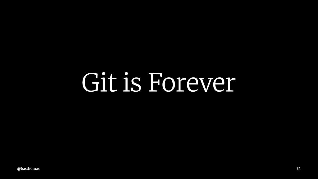 Git is Forever @basthomas 34
