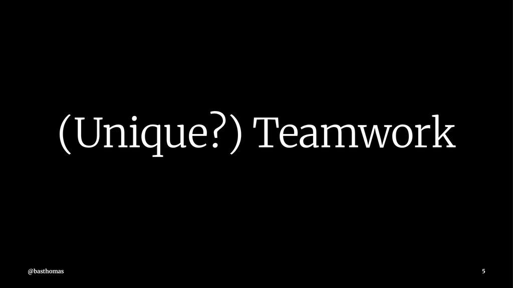 (Unique?) Teamwork @basthomas 5