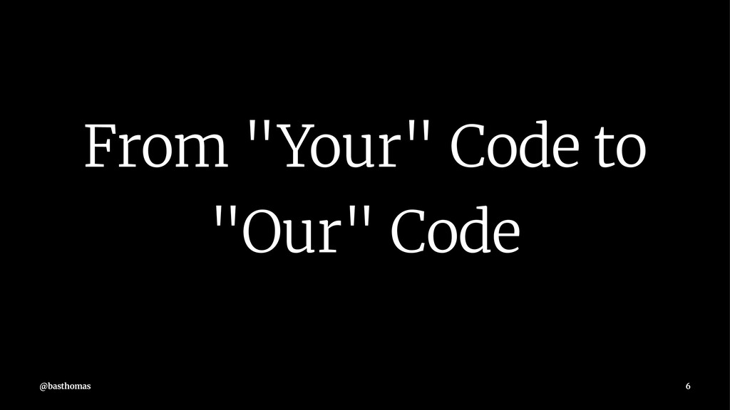 """From """"Your"""" Code to """"Our"""" Code @basthomas 6"""