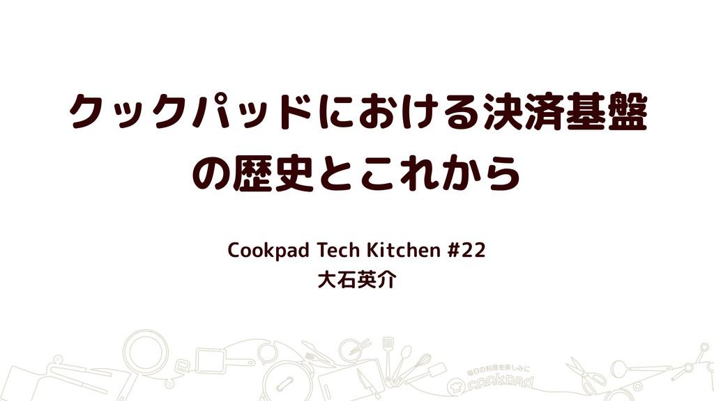 クックパッドにおける決済基盤 の歴史とこれから Cookpad Tech Kitchen #2...