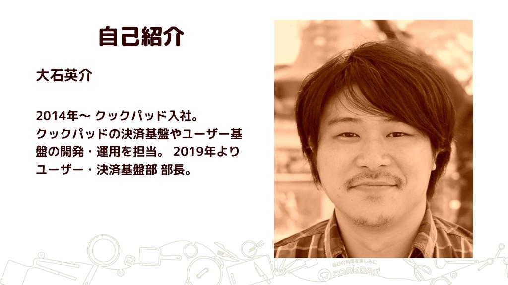 自己紹介 大石英介 2014年〜 クックパッド入社。 クックパッドの決済基盤やユーザー基 盤の...
