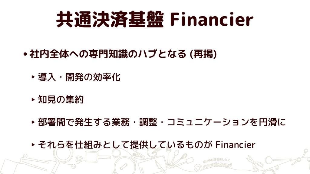 共通決済基盤 Financier •社内全体への専門知識のハブとなる (再掲) ‣ 導入・開発...