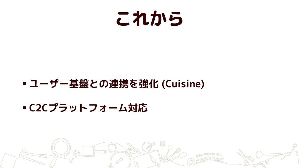 これから •ユーザー基盤との連携を強化 (Cuisine) •C2Cプラットフォーム対応
