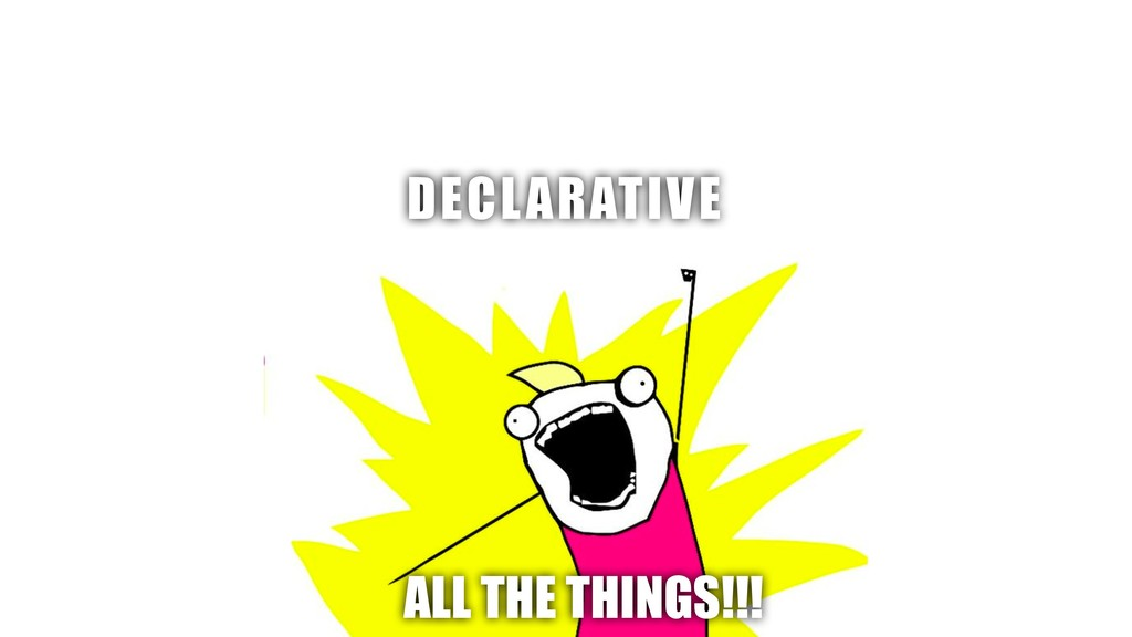 DECLARATIVE ALL THE THINGS!!!