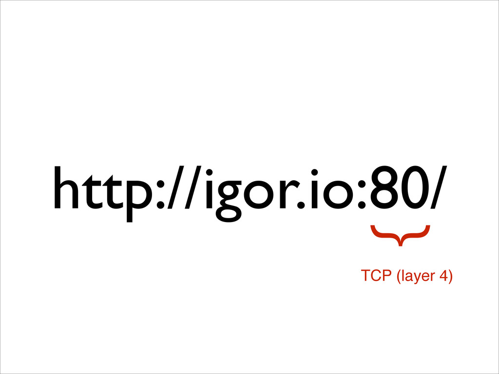 http://igor.io:80/ } TCP (layer 4)