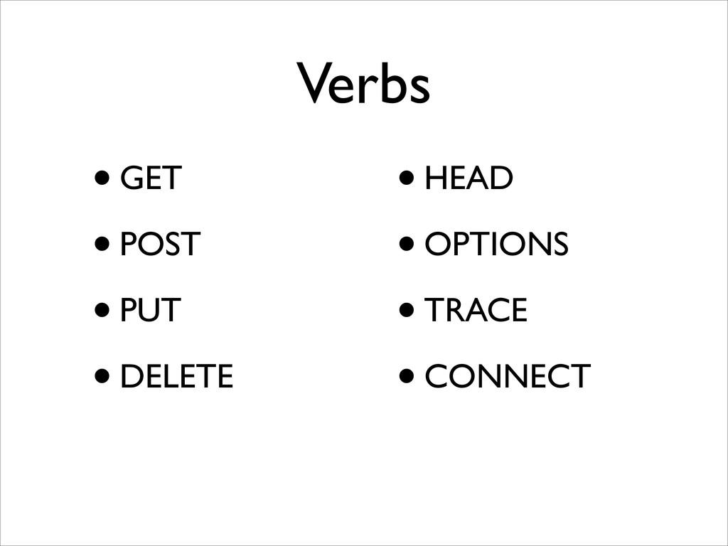 Verbs •GET  •POST  •PUT  •DELETE  ! •HE...