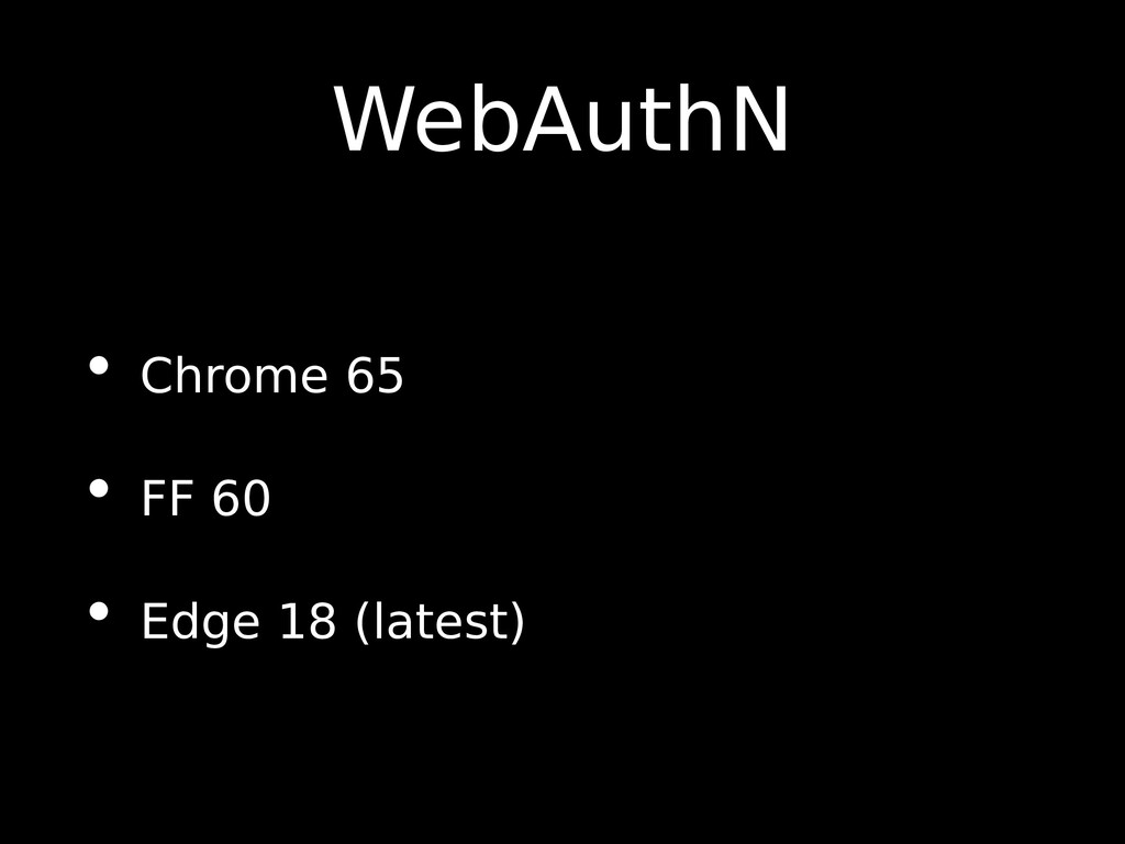 WebAuthN • Chrome 65 • FF 60 • Edge 18 (latest)
