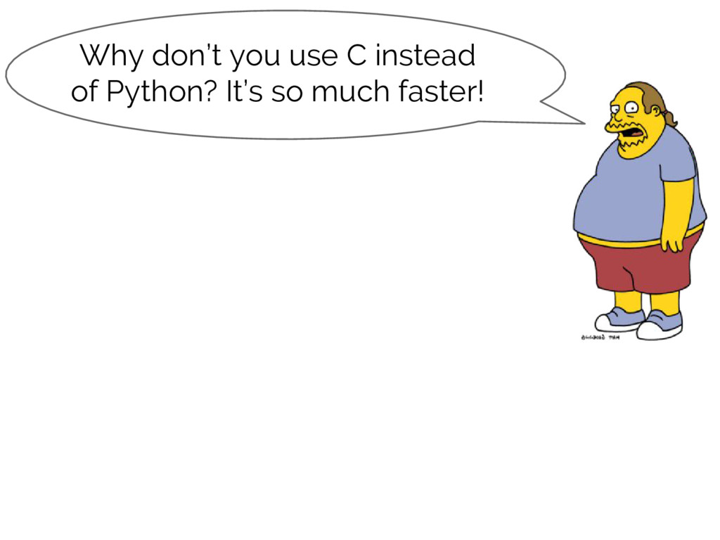 Why don't you use C instead of Python? It's so ...