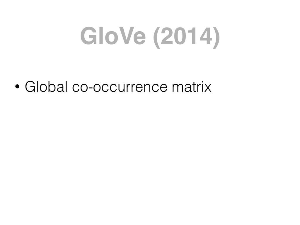 GloVe (2014) • Global co-occurrence matrix