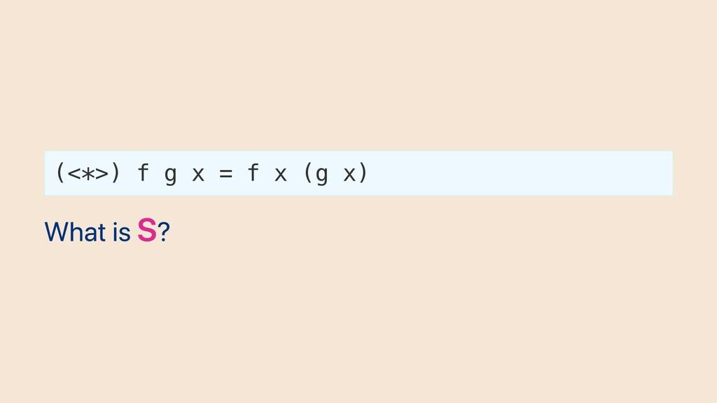 (<*>) f g x = f x (g x) What is S?