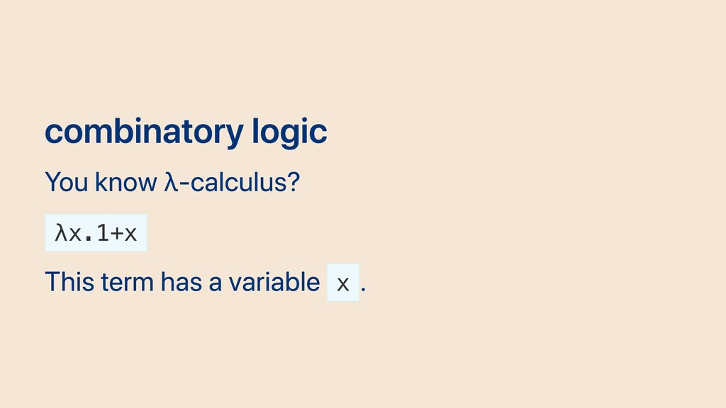 combinatory logic You know λ-calculus? λx.1+x T...