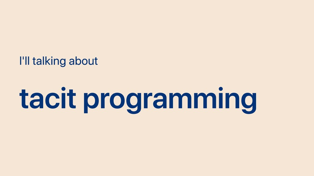 I'll talking about tacit programming