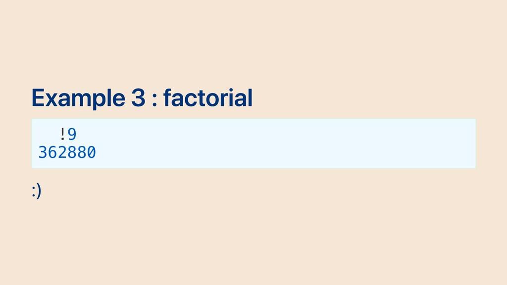Example 3 : factorial !9 362880 :)