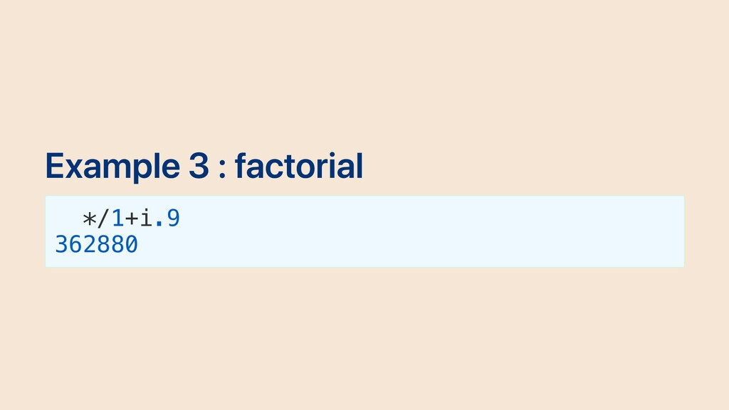 Example 3 : factorial */1+i.9 362880