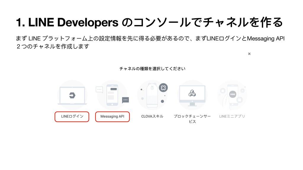 1. LINE Developers のコンソールでチャネルを作る まず LINE プラットフ...