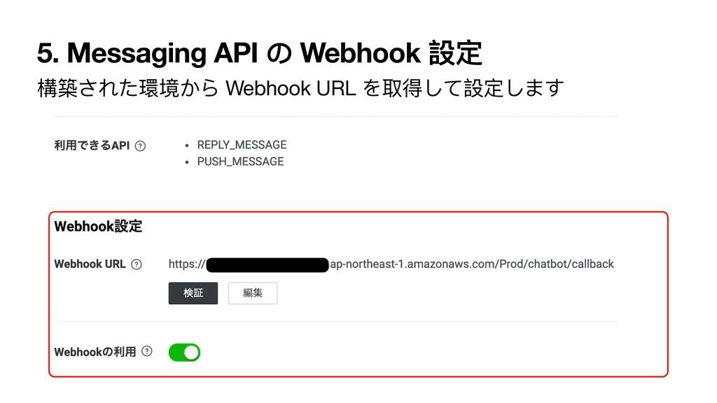 5. Messaging API の Webhook 設定 構築された環境から Webhook...