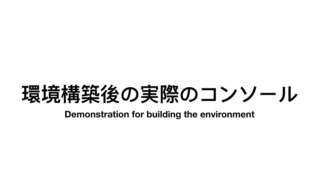 環境構築後の実際のコンソール Demonstration for building the e...