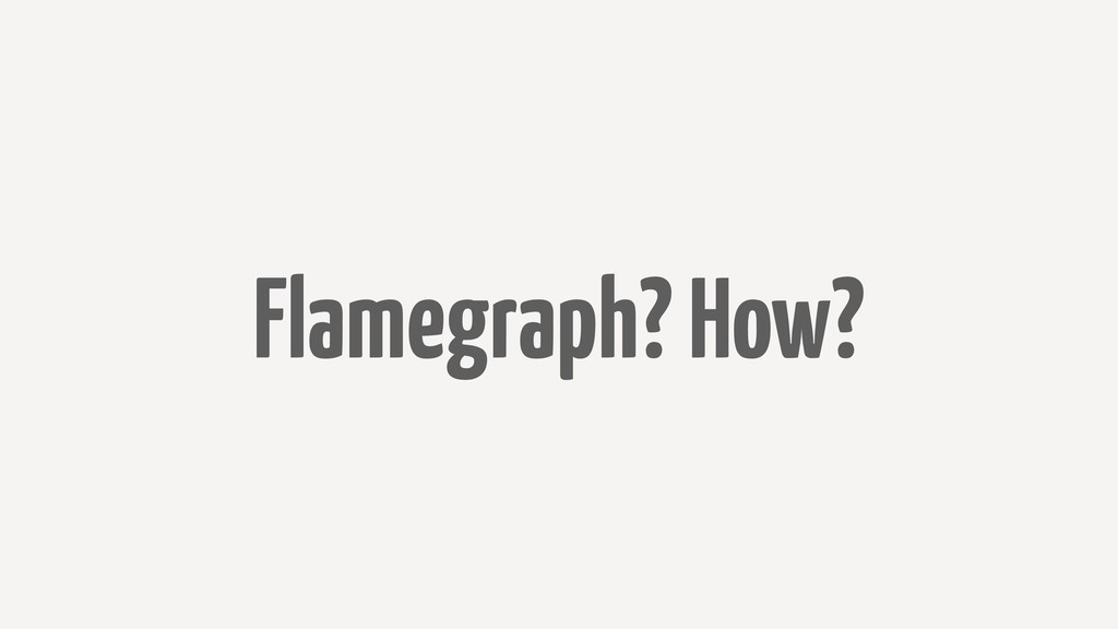 Flamegraph? How?