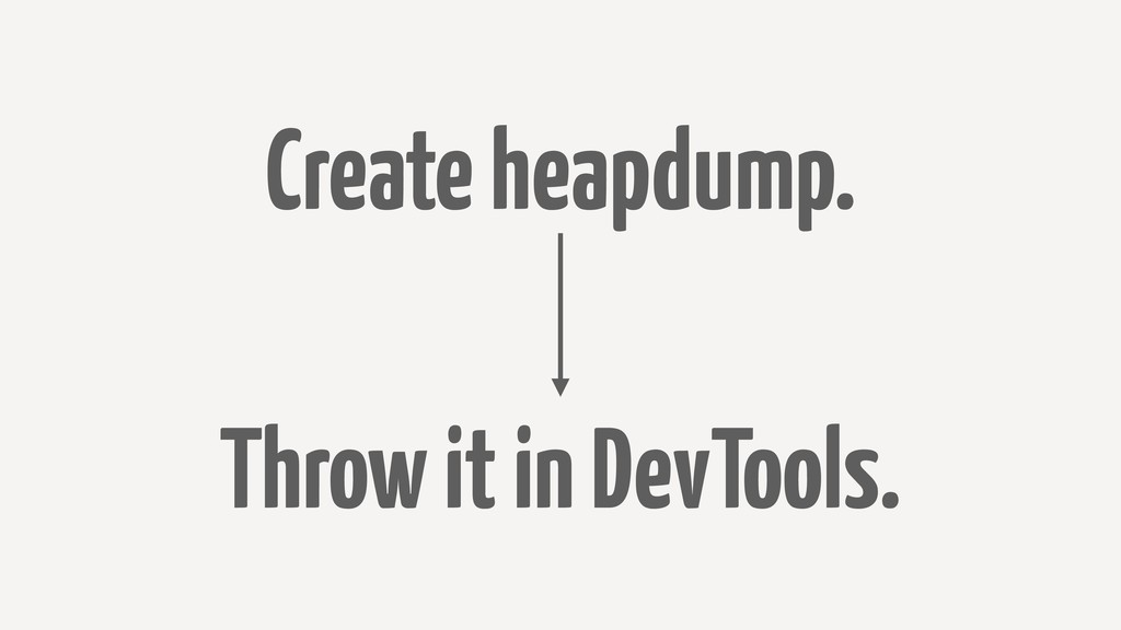Create heapdump. Throw it in DevTools.
