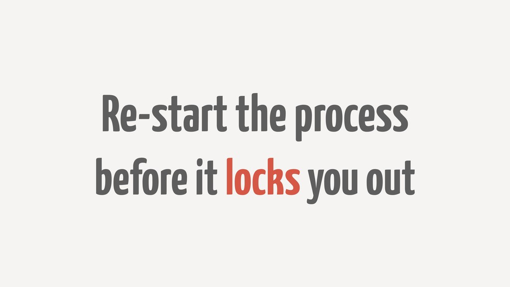 Re-start the process before it locks you out