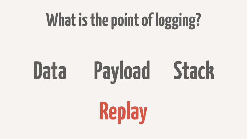 What is the point of logging? Data Payload Stac...