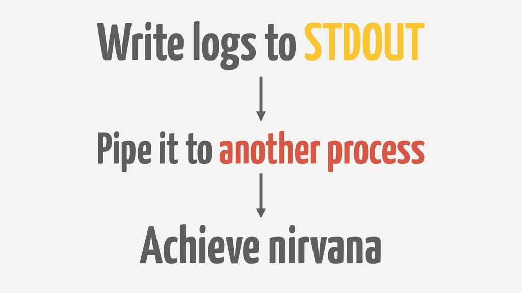 Write logs to STDOUT Pipe it to another process...