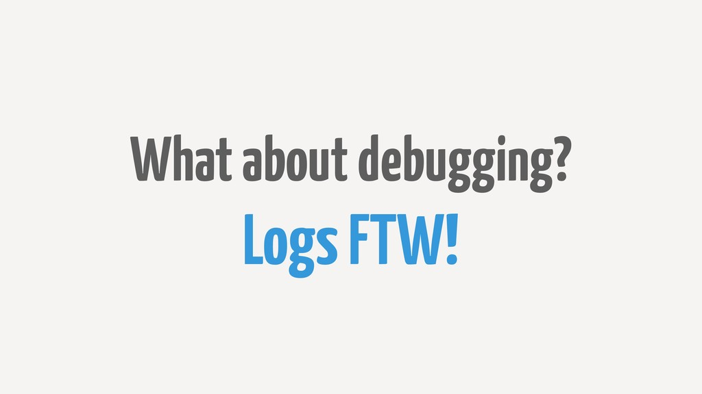 What about debugging? Logs FTW!